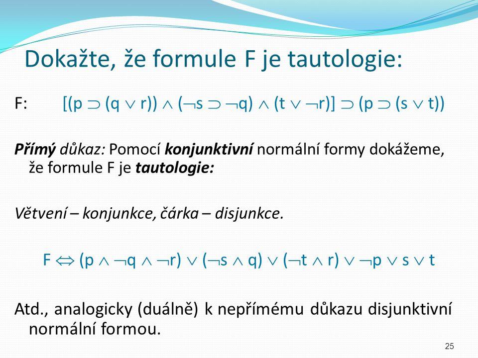 F:[(p  (q  r))  (  s   q)  (t   r)]  (p  (s  t)) Přímý důkaz: Pomocí konjunktivní normální formy dokážeme, že formule F je tautologie: Vět