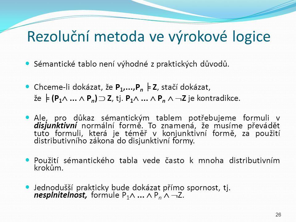 Rezoluční metoda ve výrokové logice Sémantické tablo není výhodné z praktických důvodů. Chceme-li dokázat, že P 1,...,P n ╞ Z, stačí dokázat, že ╞ (P
