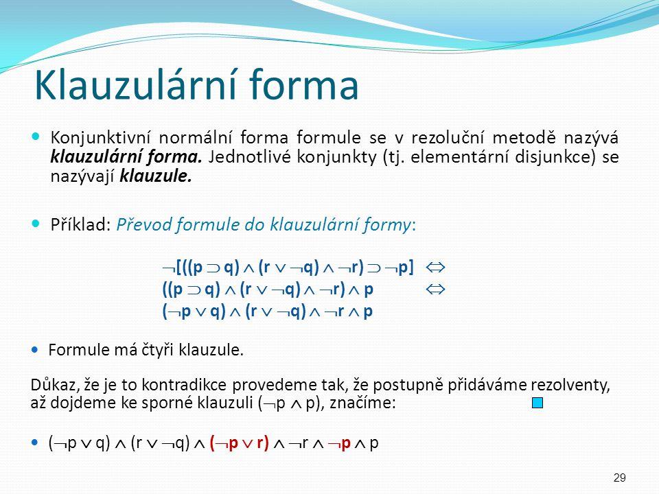Klauzulární forma Konjunktivní normální forma formule se v rezoluční metodě nazývá klauzulární forma. Jednotlivé konjunkty (tj. elementární disjunkce)
