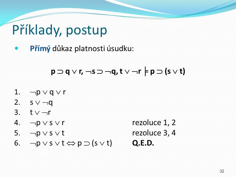 Příklady, postup Přímý důkaz platnosti úsudku: p  q  r,  s   q, t   r ╞ p  (s  t) 1.  p  q  r 2. s   q 3. t   r 4.  p  s  rrezoluce