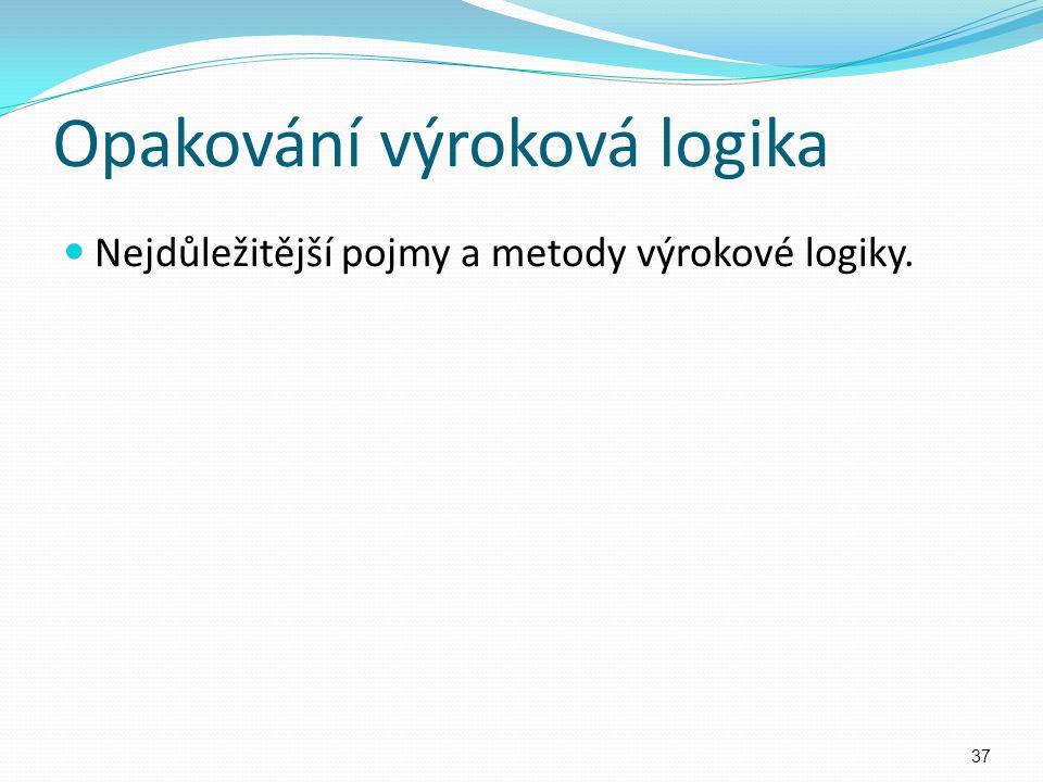 Opakování výroková logika Nejdůležitější pojmy a metody výrokové logiky. 37