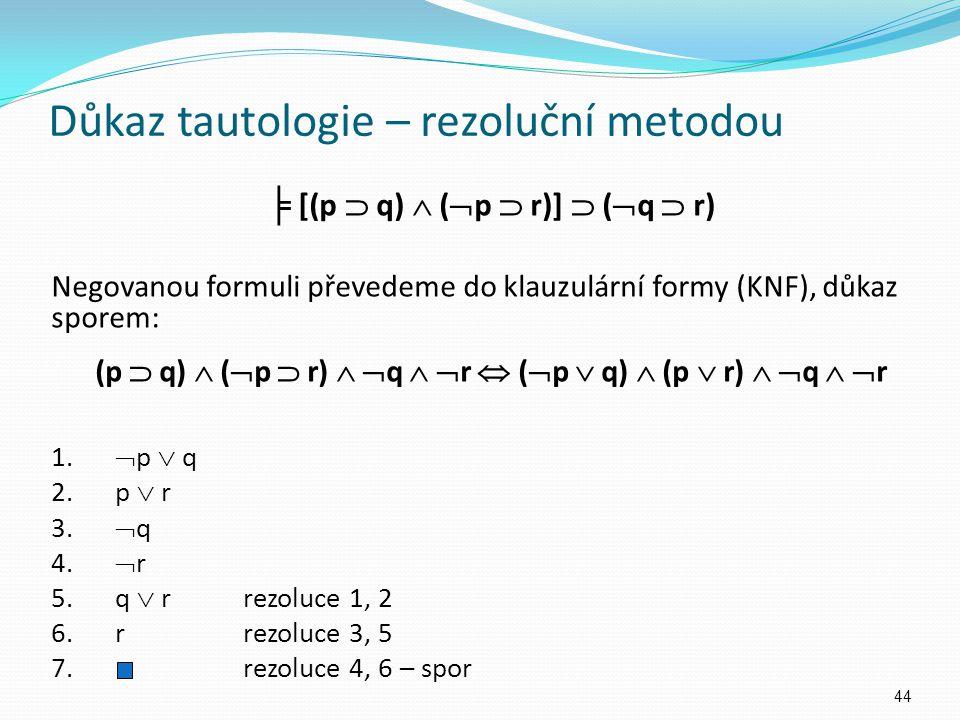 Důkaz tautologie – rezoluční metodou ╞ [(p  q)  (  p  r)]  (  q  r) Negovanou formuli převedeme do klauzulární formy (KNF), důkaz sporem: (p 