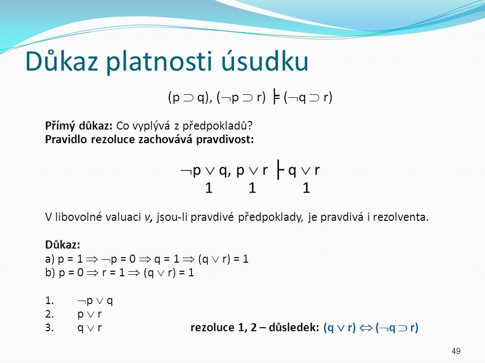 Důkaz platnosti úsudku (p  q), (  p  r) ╞ (  q  r) Přímý důkaz: Co vyplývá z předpokladů? Pravidlo rezoluce zachovává pravdivost:  p  q, p  r