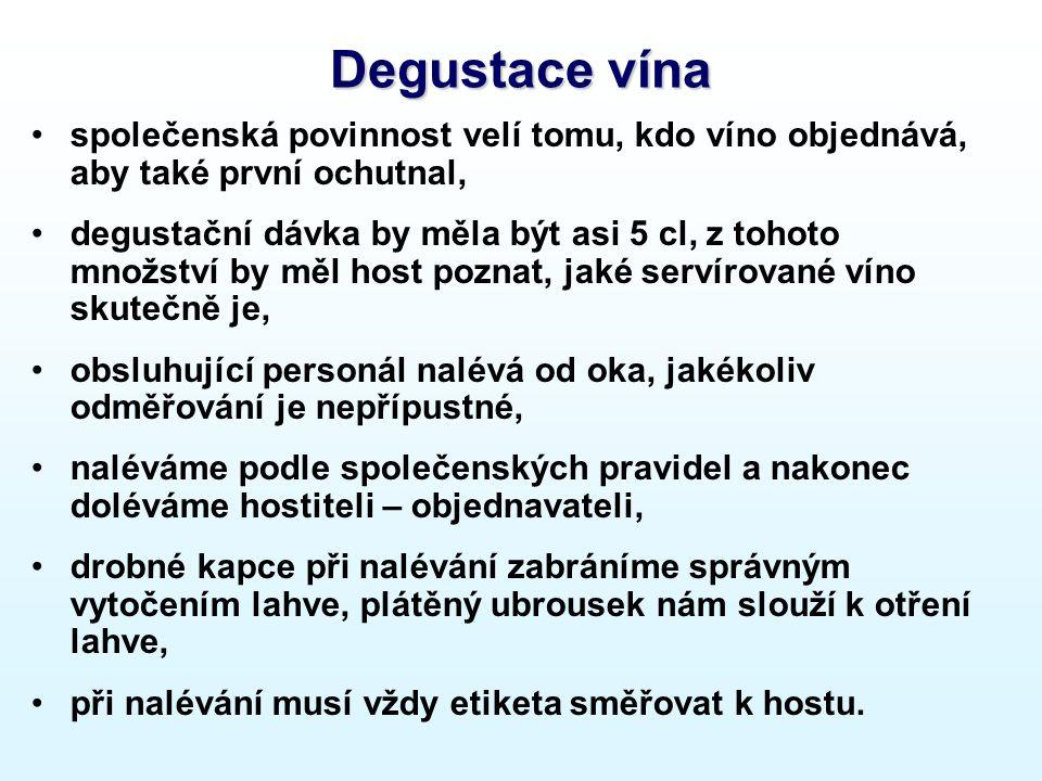 Degustace vína společenská povinnost velí tomu, kdo víno objednává, aby také první ochutnal, degustační dávka by měla být asi 5 cl, z tohoto množství by měl host poznat, jaké servírované víno skutečně je, obsluhující personál nalévá od oka, jakékoliv odměřování je nepřípustné, naléváme podle společenských pravidel a nakonec doléváme hostiteli – objednavateli, drobné kapce při nalévání zabráníme správným vytočením lahve, plátěný ubrousek nám slouží k otření lahve, při nalévání musí vždy etiketa směřovat k hostu.