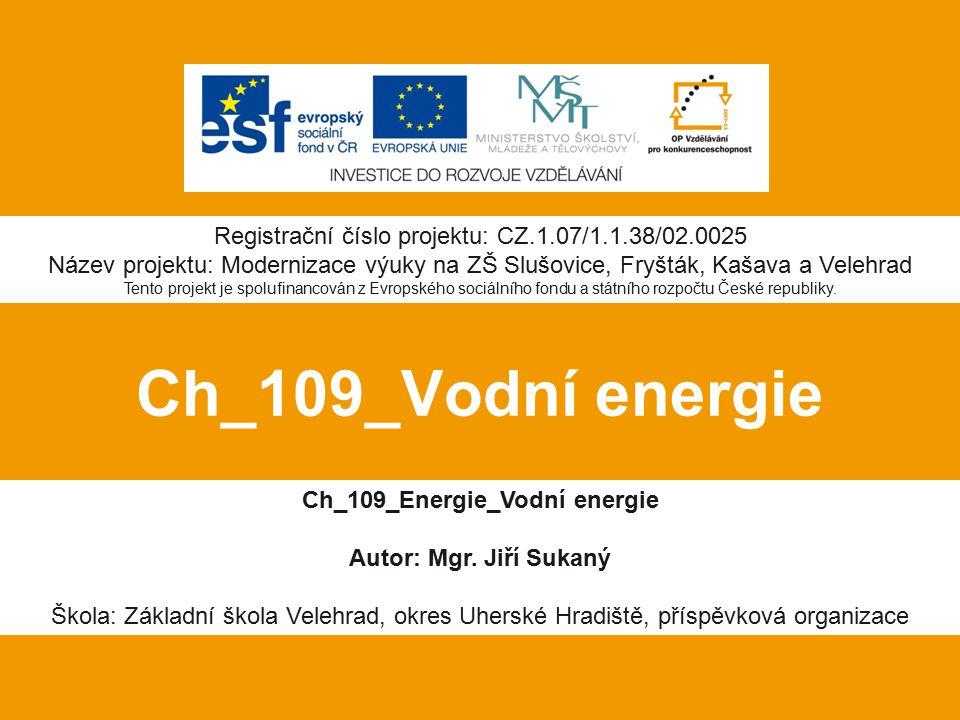 Ch_109_Vodní energie Ch_109_Energie_Vodní energie Autor: Mgr. Jiří Sukaný Škola: Základní škola Velehrad, okres Uherské Hradiště, příspěvková organiza