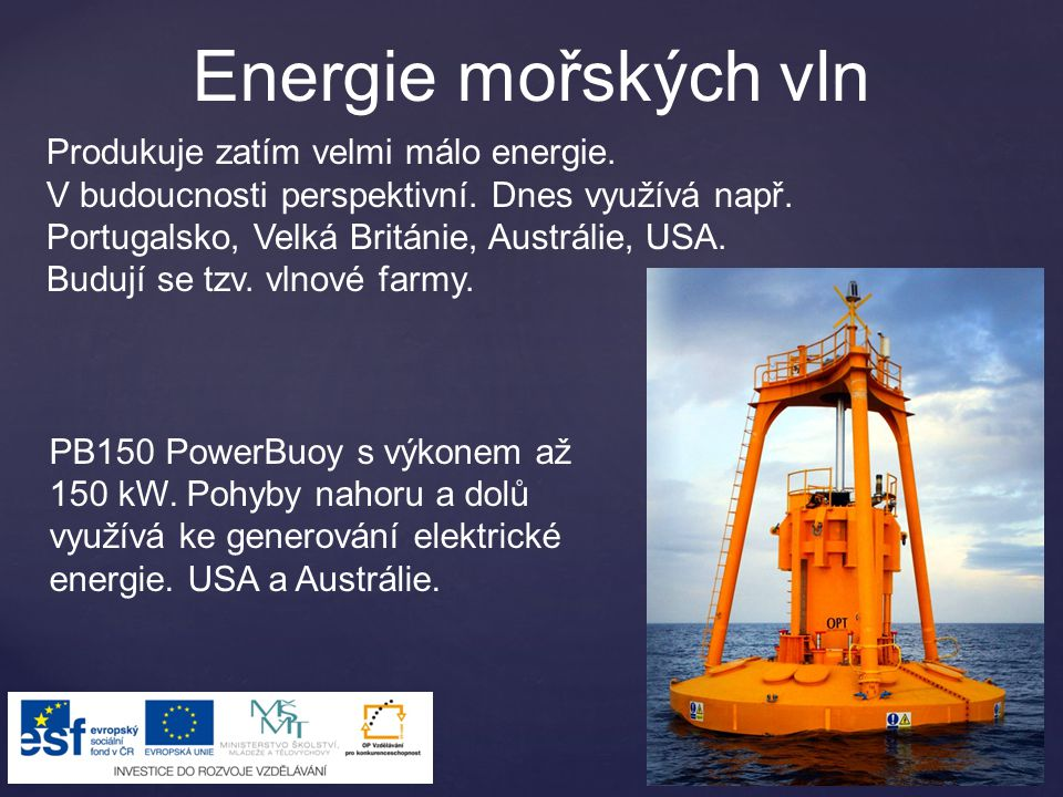 Energie mořských vln Produkuje zatím velmi málo energie. V budoucnosti perspektivní. Dnes využívá např. Portugalsko, Velká Británie, Austrálie, USA. B