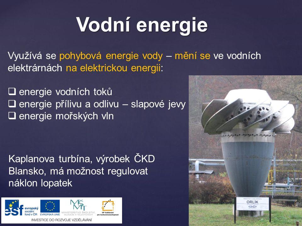 Vodní energie Využívá se pohybová energie vody – mění se ve vodních elektrárnách na elektrickou energii:  energie vodních toků  energie přílivu a od
