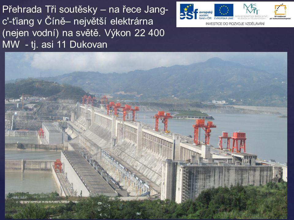 Přehrada Tři soutěsky – na řece Jang- c'-ťiang v Číně– největší elektrárna (nejen vodní) na světě. Výkon 22 400 MW - tj. asi 11 Dukovan