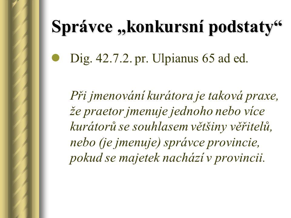 """Správce """"konkursní podstaty"""" Dig. 42.7.2. pr. Ulpianus 65 ad ed. Při jmenování kurátora je taková praxe, že praetor jmenuje jednoho nebo více kurátorů"""