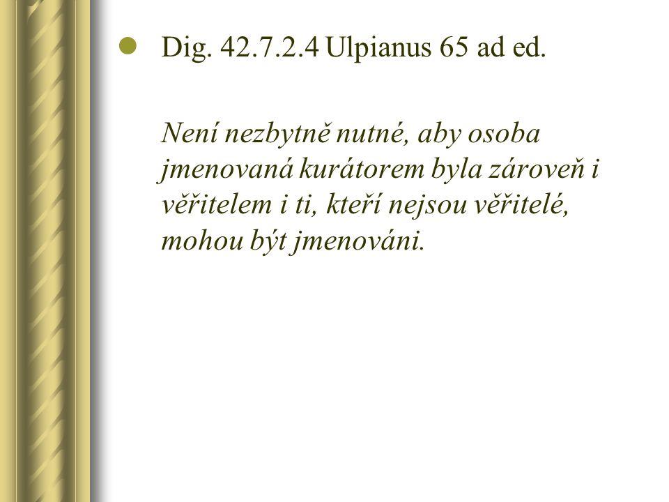 Dig. 42.7.2.4 Ulpianus 65 ad ed. Není nezbytně nutné, aby osoba jmenovaná kurátorem byla zároveň i věřitelem i ti, kteří nejsou věřitelé, mohou být jm