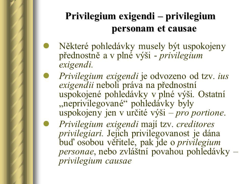 Privilegium exigendi – privilegium personam et causae Některé pohledávky musely být uspokojeny přednostně a v plné výši - privilegium exigendi. Privil