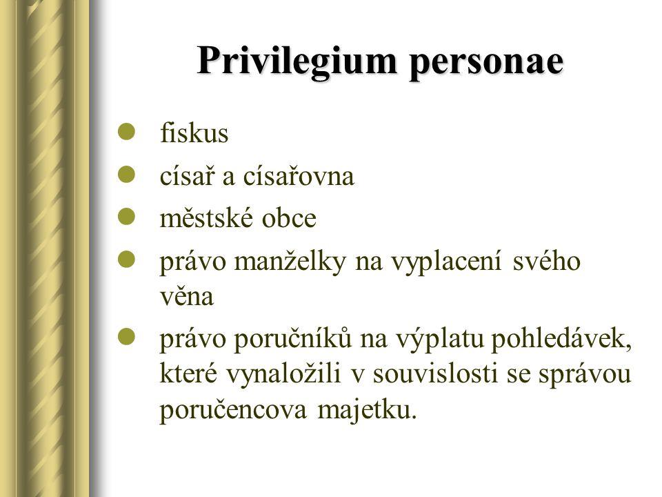 Privilegium personae fiskus císař a císařovna městské obce právo manželky na vyplacení svého věna právo poručníků na výplatu pohledávek, které vynalož