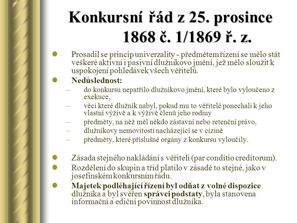 Konkursní řád z 25. prosince 1868 č. 1/1869 ř. z. Prosadil se princip univerzality - předmětem řízení se mělo stát veškeré aktivní i pasivní dlužníkov