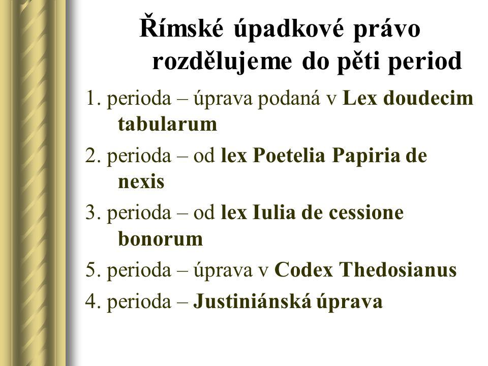 Římské úpadkové právo rozdělujeme do pěti period 1. perioda – úprava podaná v Lex doudecim tabularum 2. perioda – od lex Poetelia Papiria de nexis 3.