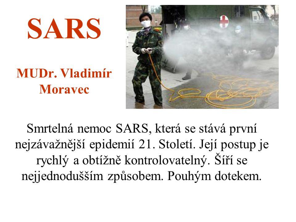 SARS MUDr. Vladimír Moravec Smrtelná nemoc SARS, která se stává první nejzávažnější epidemií 21. Století. Její postup je rychlý a obtížně kontrolovate