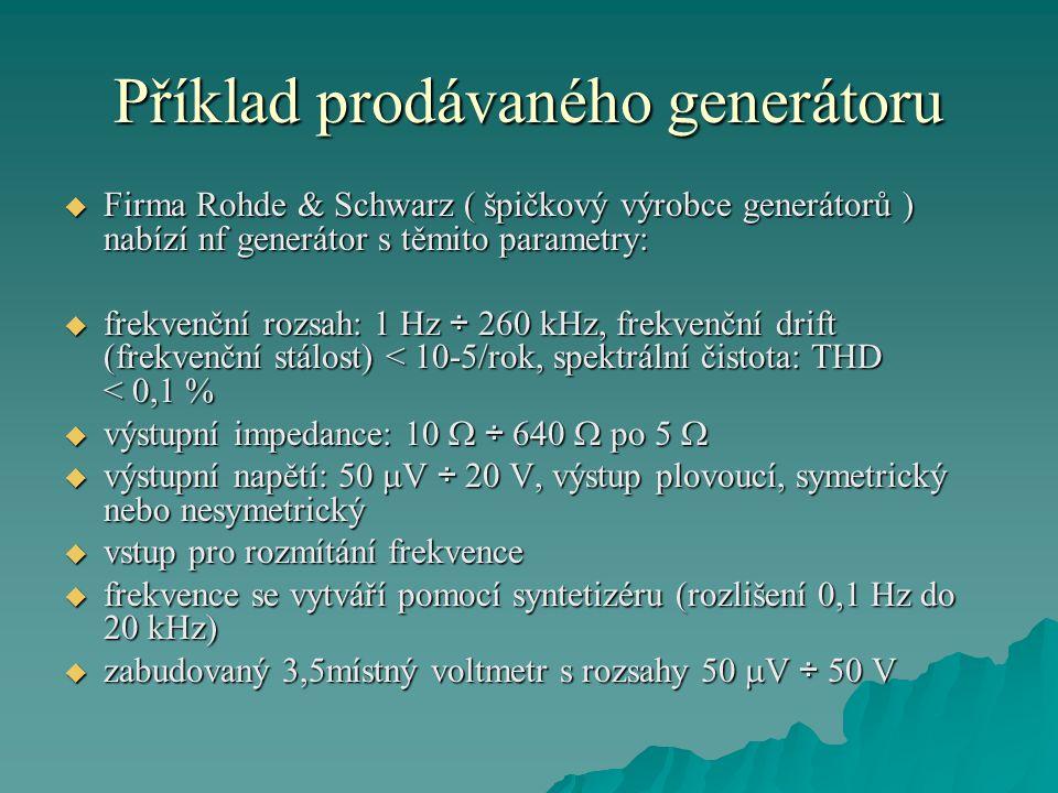 Příklad prodávaného generátoru  Firma Rohde & Schwarz ( špičkový výrobce generátorů ) nabízí nf generátor s těmito parametry:  frekvenční rozsah: 1 Hz ÷ 260 kHz, frekvenční drift (frekvenční stálost) < 10-5/rok, spektrální čistota: THD < 0,1 %  výstupní impedance: 10  ÷ 640  po 5   výstupní napětí: 50  V ÷ 20 V, výstup plovoucí, symetrický nebo nesymetrický  vstup pro rozmítání frekvence  frekvence se vytváří pomocí syntetizéru (rozlišení 0,1 Hz do 20 kHz)  zabudovaný 3,5místný voltmetr s rozsahy 50  V ÷ 50 V