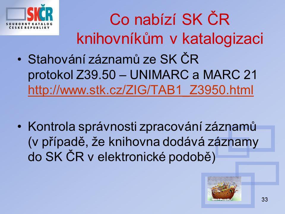 33 Co nabízí SK ČR knihovníkům v katalogizaci Stahování záznamů ze SK ČR protokol Z39.50 – UNIMARC a MARC 21 http://www.stk.cz/ZIG/TAB1_Z3950.html http://www.stk.cz/ZIG/TAB1_Z3950.html Kontrola správnosti zpracování záznamů (v případě, že knihovna dodává záznamy do SK ČR v elektronické podobě)
