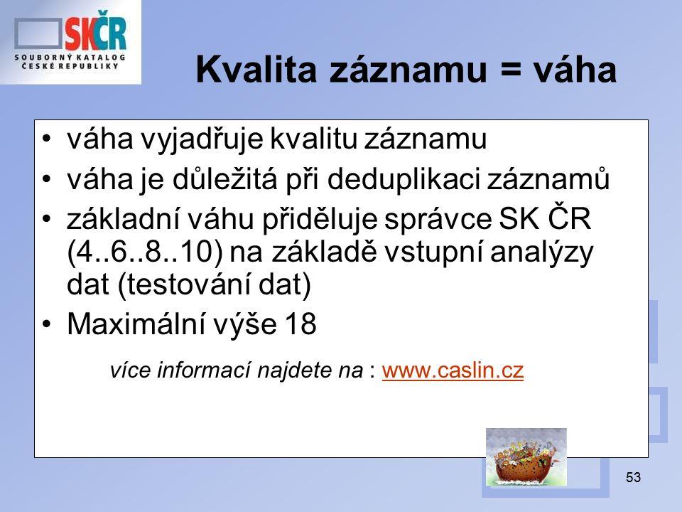 53 Kvalita záznamu = váha váha vyjadřuje kvalitu záznamu váha je důležitá při deduplikaci záznamů základní váhu přiděluje správce SK ČR (4..6..8..10) na základě vstupní analýzy dat (testování dat) Maximální výše 18 více informací najdete na : www.caslin.czwww.caslin.cz