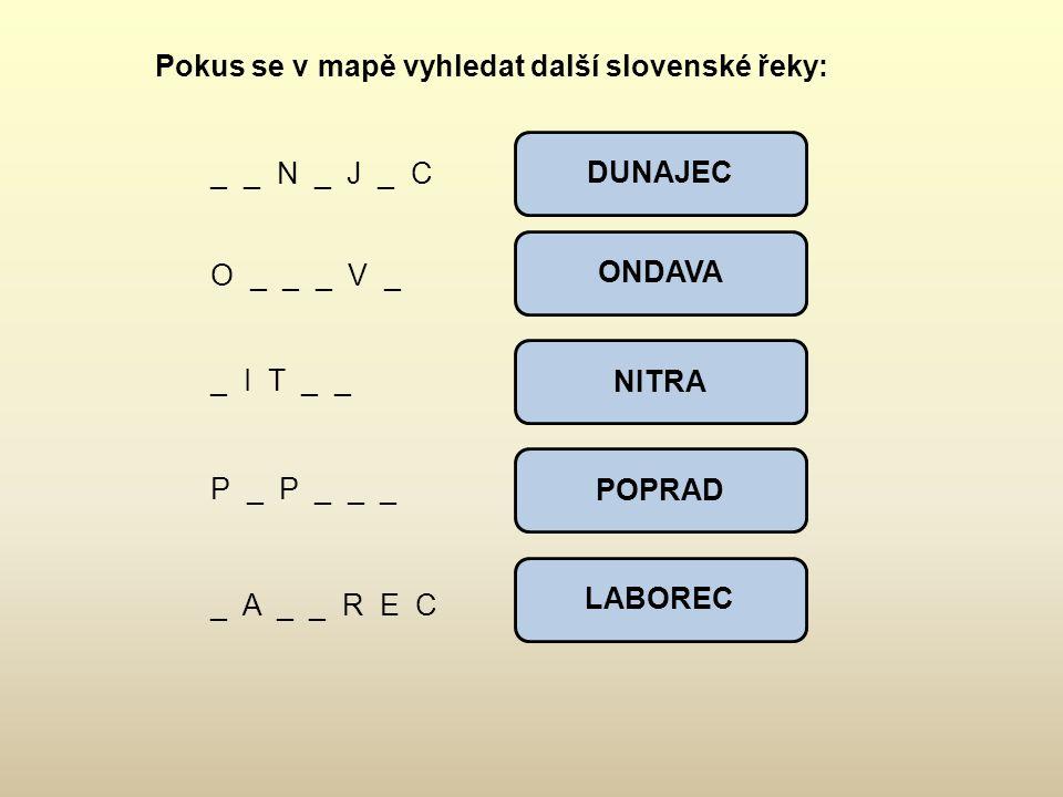 Pokus se v mapě vyhledat další slovenské řeky: _ _ N _ J _ C O _ _ _ V _ _ I T _ _ P _ P _ _ _ _ A _ _ R E C DUNAJEC ONDAVA NITRA POPRAD LABOREC