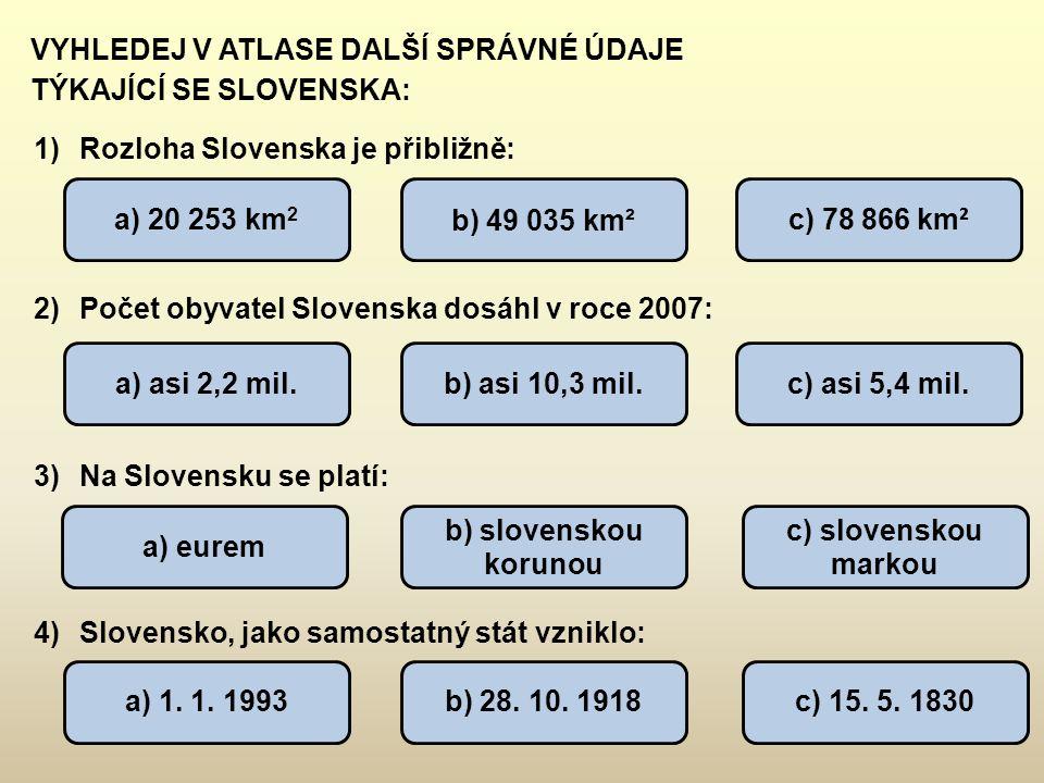 VYHLEDEJ V ATLASE DALŠÍ SPRÁVNÉ ÚDAJE TÝKAJÍCÍ SE SLOVENSKA: 1)Rozloha Slovenska je přibližně: 2)Počet obyvatel Slovenska dosáhl v roce 2007: 3)Na Slo