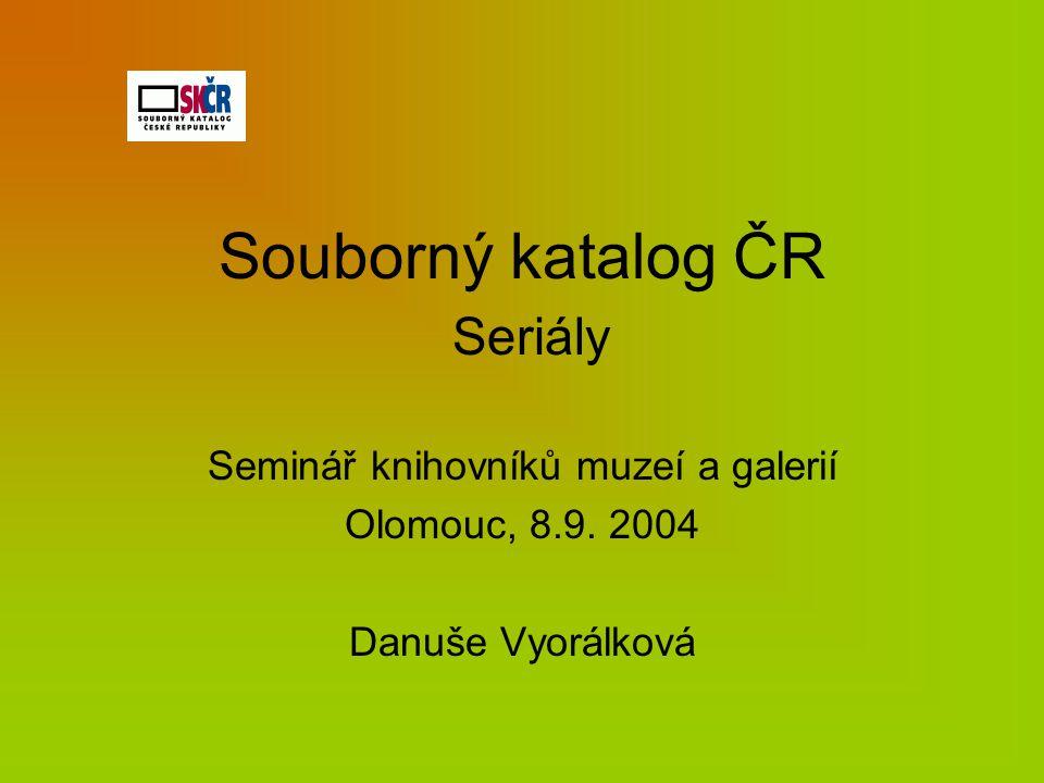 Souborný katalog ČR Seriály Seminář knihovníků muzeí a galerií Olomouc, 8.9. 2004 Danuše Vyorálková