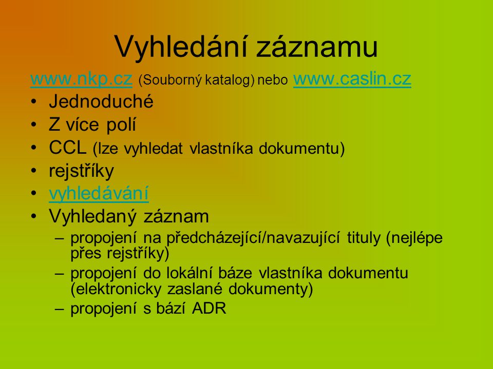 Vyhledání záznamu www.nkp.czwww.nkp.cz (Souborný katalog) nebo www.caslin.czwww.caslin.cz Jednoduché Z více polí CCL (lze vyhledat vlastníka dokumentu) rejstříky vyhledávání Vyhledaný záznam –propojení na předcházející/navazující tituly (nejlépe přes rejstříky) –propojení do lokální báze vlastníka dokumentu (elektronicky zaslané dokumenty) –propojení s bází ADR