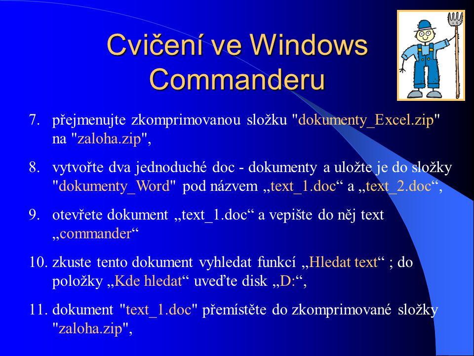 """Cvičení ve Windows Commanderu 7.přejmenujte zkomprimovanou složku dokumenty_Excel.zip na zaloha.zip , 8.vytvořte dva jednoduché doc - dokumenty a uložte je do složky dokumenty_Word pod názvem """"text_1.doc a """"text_2.doc , 9.otevřete dokument """"text_1.doc a vepište do něj text """"commander 10.zkuste tento dokument vyhledat funkcí """"Hledat text ; do položky """"Kde hledat uveďte disk """"D: , 11.dokument text_1.doc přemístěte do zkomprimované složky zaloha.zip ,"""
