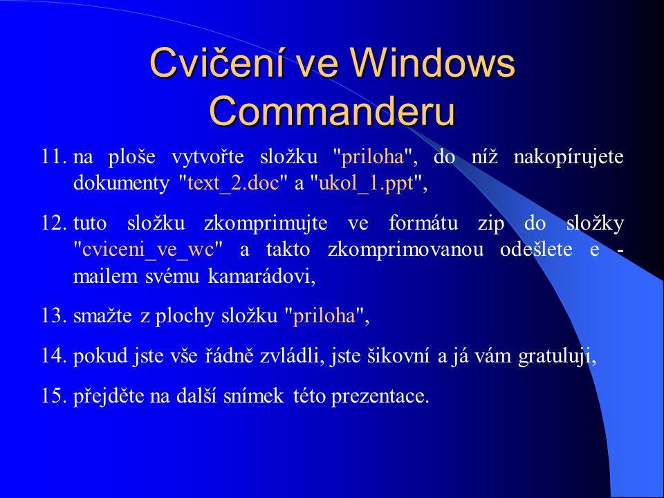 Cvičení ve Windows Commanderu 11.na ploše vytvořte složku priloha , do níž nakopírujete dokumenty text_2.doc a ukol_1.ppt , 12.tuto složku zkomprimujte ve formátu zip do složky cviceni_ve_wc a takto zkomprimovanou odešlete e - mailem svému kamarádovi, 13.smažte z plochy složku priloha , 14.pokud jste vše řádně zvládli, jste šikovní a já vám gratuluji, 15.přejděte na další snímek této prezentace.