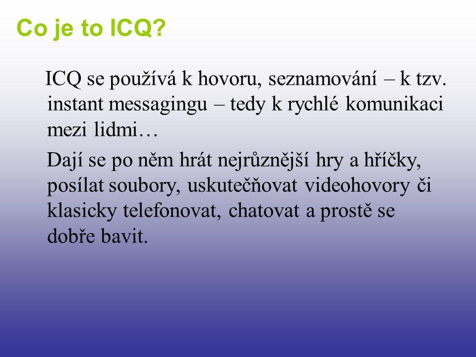 ICQ se používá k hovoru, seznamování – k tzv. instant messagingu – tedy k rychlé komunikaci mezi lidmi… Dají se po něm hrát nejrůznější hry a hříčky,