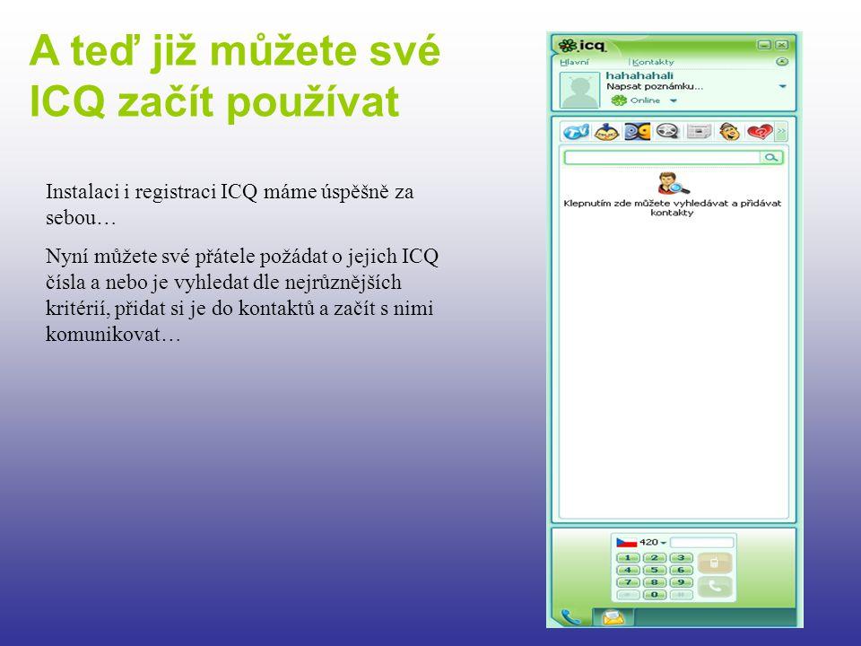 A teď již můžete své ICQ začít používat Instalaci i registraci ICQ máme úspěšně za sebou… Nyní můžete své přátele požádat o jejich ICQ čísla a nebo je vyhledat dle nejrůznějších kritérií, přidat si je do kontaktů a začít s nimi komunikovat…
