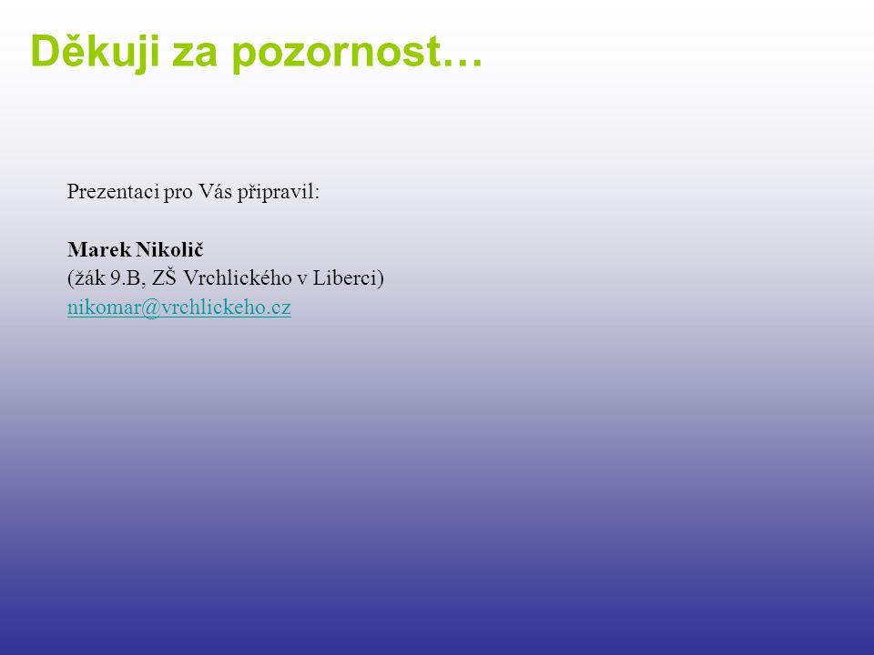 Prezentaci pro Vás připravil: Marek Nikolič (žák 9.B, ZŠ Vrchlického v Liberci) nikomar@vrchlickeho.cz Děkuji za pozornost…