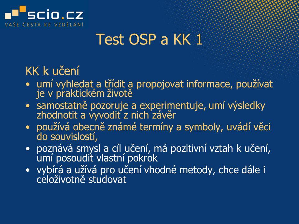 Test OSP a KK 1 KK k učení umí vyhledat a třídit a propojovat informace, používat je v praktickém životě samostatně pozoruje a experimentuje, umí výsledky zhodnotit a vyvodit z nich závěr používá obecně známé termíny a symboly, uvádí věci do souvislostí, poznává smysl a cíl učení, má pozitivní vztah k učení, umí posoudit vlastní pokrok vybírá a užívá pro učení vhodné metody, chce dále i celoživotně studovat
