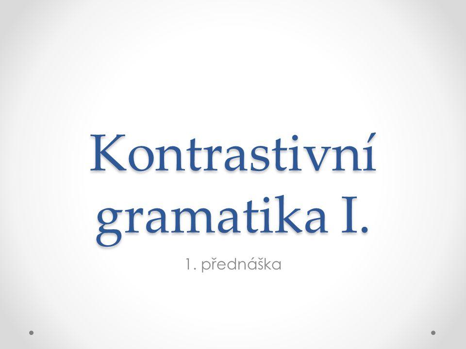 Kontrastivní gramatika I. 1. přednáška