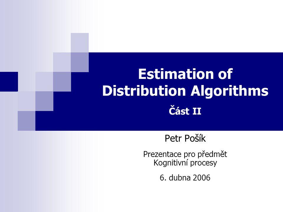 Estimation of Distribution Algorithms Část II Petr Pošík Prezentace pro předmět Kognitivní procesy 6. dubna 2006