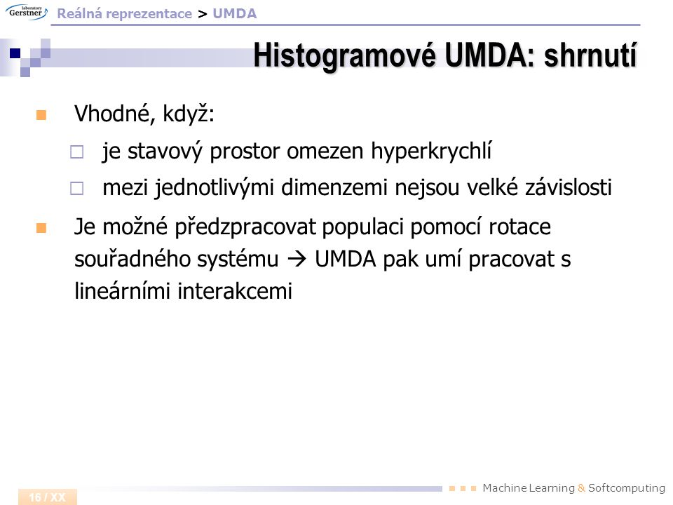 Machine Learning & Softcomputing 16 / XX Histogramové UMDA: shrnutí Vhodné, když:  je stavový prostor omezen hyperkrychlí  mezi jednotlivými dimenze