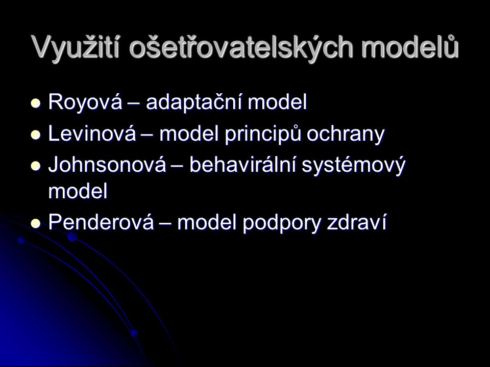 Využití ošetřovatelských modelů Royová – adaptační model Royová – adaptační model Levinová – model principů ochrany Levinová – model principů ochrany