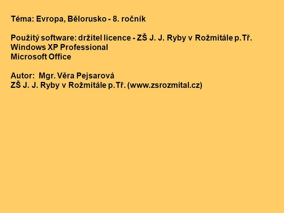 Téma: Evropa, Bělorusko - 8. ročník Použitý software: držitel licence - ZŠ J. J. Ryby v Rožmitále p.Tř. Windows XP Professional Microsoft Office Autor