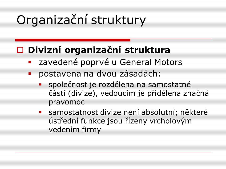 Organizační struktury  Divizní organizační struktura  zavedené poprvé u General Motors  postavena na dvou zásadách:  společnost je rozdělena na samostatné části (divize), vedoucím je přidělena značná pravomoc  samostatnost divize není absolutní; některé ústřední funkce jsou řízeny vrcholovým vedením firmy