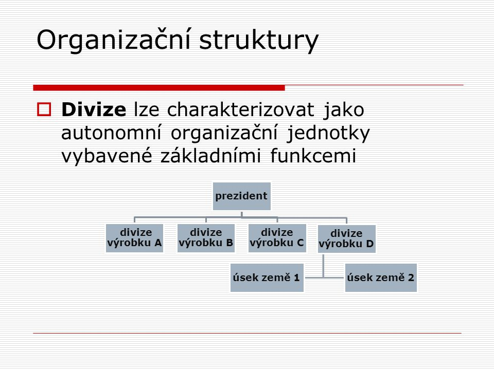 Organizační struktury  Divize lze charakterizovat jako autonomní organizační jednotky vybavené základními funkcemi prezident divize výrobku A divize
