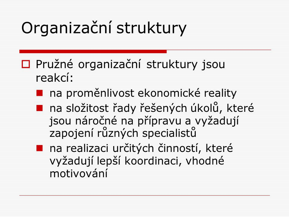 Organizační struktury  Pružné organizační struktury jsou reakcí: na proměnlivost ekonomické reality na složitost řady řešených úkolů, které jsou náro