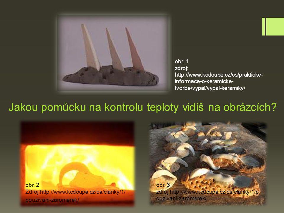 Jakou pomůcku na kontrolu teploty vidíš na obrázcích? obr. 1 zdroj: http://www.kcdoupe.cz/cs/prakticke- informace-o-keramicke- tvorbe/vypal/vypal-kera