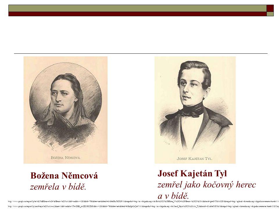 Božena Němcová zemřela v bídě. Josef Kajetán Tyl zemřel jako kočovný herec a v bídě.