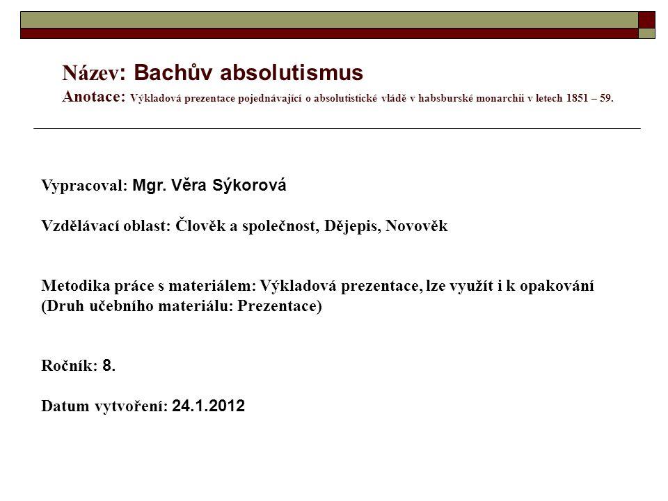 Název : Bachův absolutismus Anotace: Výkladová prezentace pojednávající o absolutistické vládě v habsburské monarchii v letech 1851 – 59.