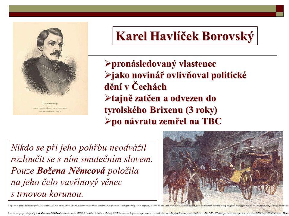 Karel Havlíček Borovský  pronásledovaný vlastenec  jako novinář ovlivňoval politické dění v Čechách  tajně zatčen a odvezen do tyrolského Brixenu (3 roky)  po návratu zemřel na TBC Nikdo se při jeho pohřbu neodvážil rozloučit se s ním smutečním slovem.