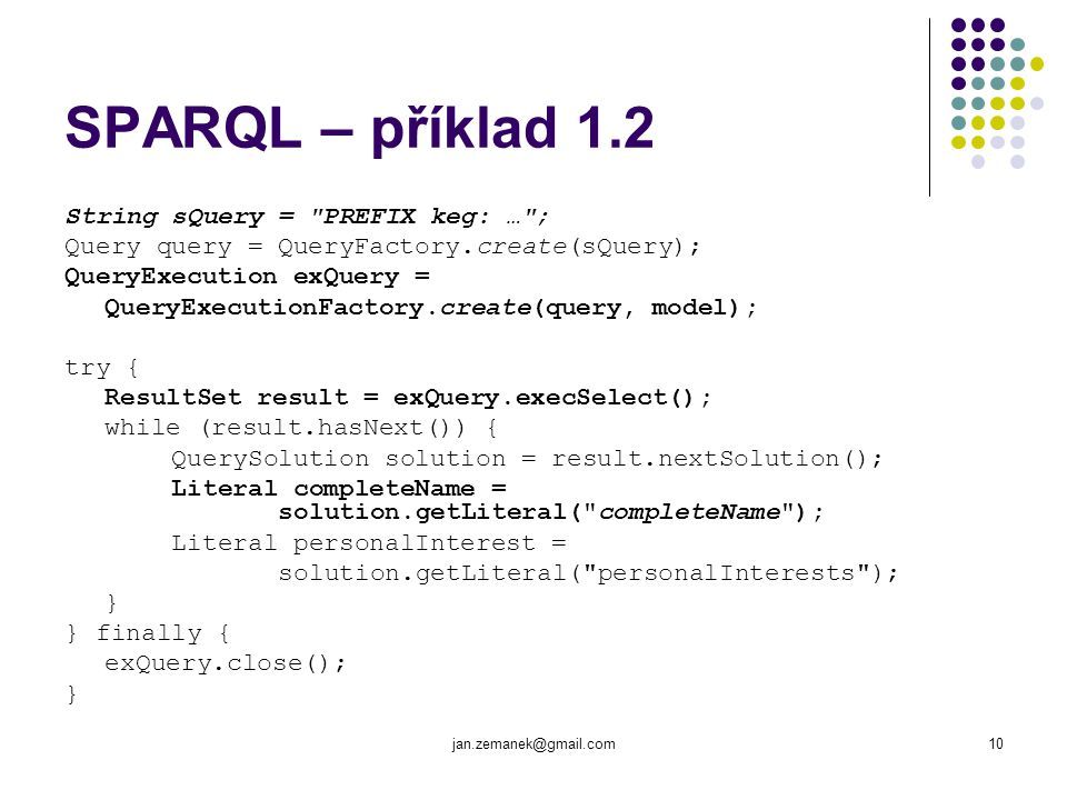 jan.zemanek@gmail.com10 SPARQL – příklad 1.2 String sQuery = PREFIX keg: … ; Query query = QueryFactory.create(sQuery); QueryExecution exQuery = QueryExecutionFactory.create(query, model); try { ResultSet result = exQuery.execSelect(); while (result.hasNext()) { QuerySolution solution = result.nextSolution(); Literal completeName = solution.getLiteral( completeName ); Literal personalInterest = solution.getLiteral( personalInterests ); } } finally { exQuery.close(); }