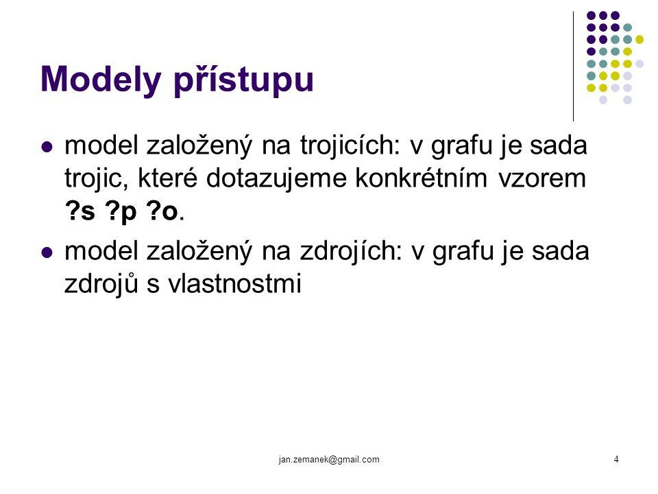 jan.zemanek@gmail.com4 Modely přístupu model založený na trojicích: v grafu je sada trojic, které dotazujeme konkrétním vzorem ?s ?p ?o.