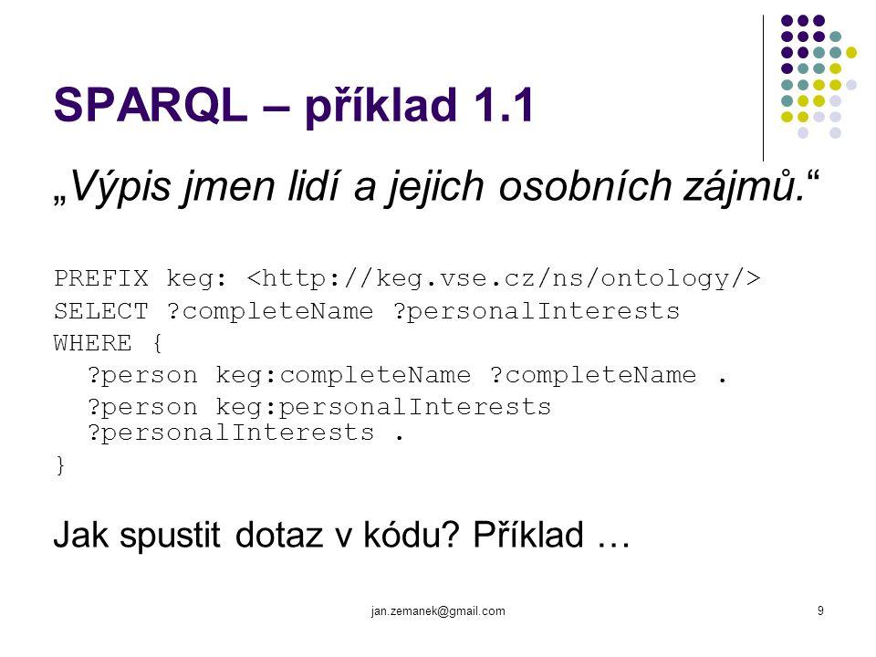 jan.zemanek@gmail.com10 SPARQL – příklad 1.2 String sQuery = PREFIX keg: … ; Query query = QueryFactory.create(sQuery); QueryExecution exQuery = QueryExecutionFactory.create(query, model); try { ResultSet result = exQuery.execSelect(); while (result.hasNext()) { QuerySolution solution = result.nextSolution(); Literal completeName = solution.getLiteral( completeName ); Literal personalInterest = solution.getLiteral( personalInterests ); } } finally { exQuery.close(); }