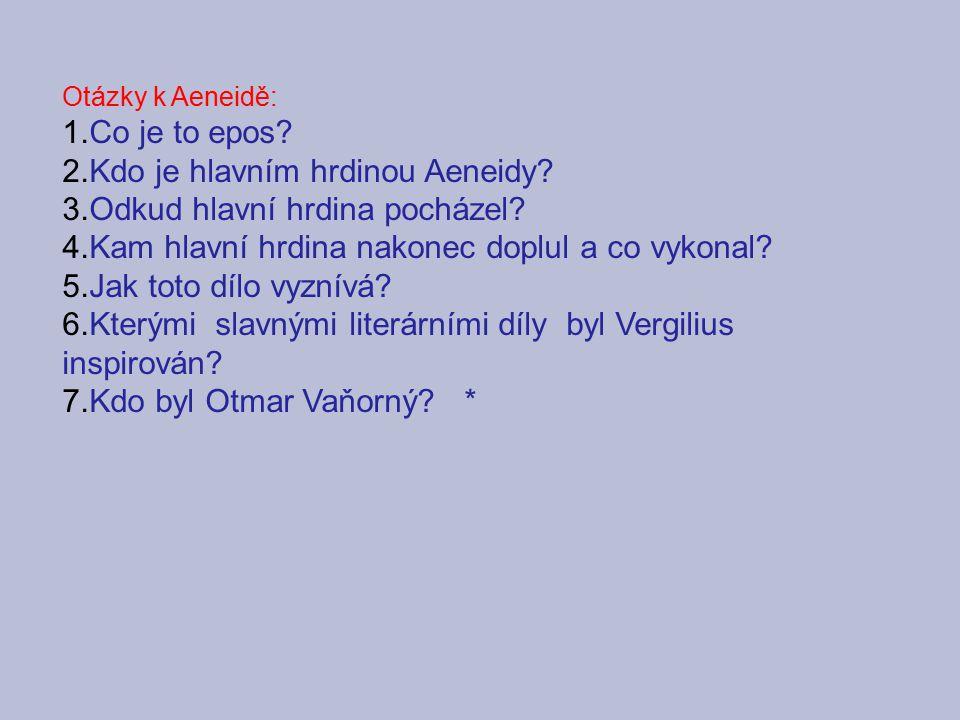Otázky k Aeneidě: 1.Co je to epos? 2.Kdo je hlavním hrdinou Aeneidy? 3.Odkud hlavní hrdina pocházel? 4.Kam hlavní hrdina nakonec doplul a co vykonal?