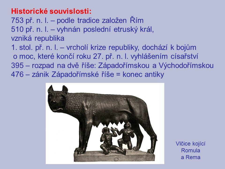Historické souvislosti: 753 př. n. l. – podle tradice založen Řím 510 př. n. l. – vyhnán poslední etruský král, vzniká republika 1. stol. př. n. l. –
