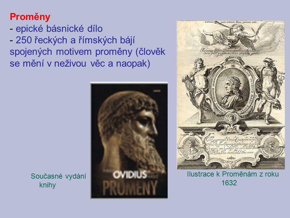Proměny - epické básnické dílo - 250 řeckých a římských bájí spojených motivem proměny (člověk se mění v neživou věc a naopak) Ilustrace k Proměnám z